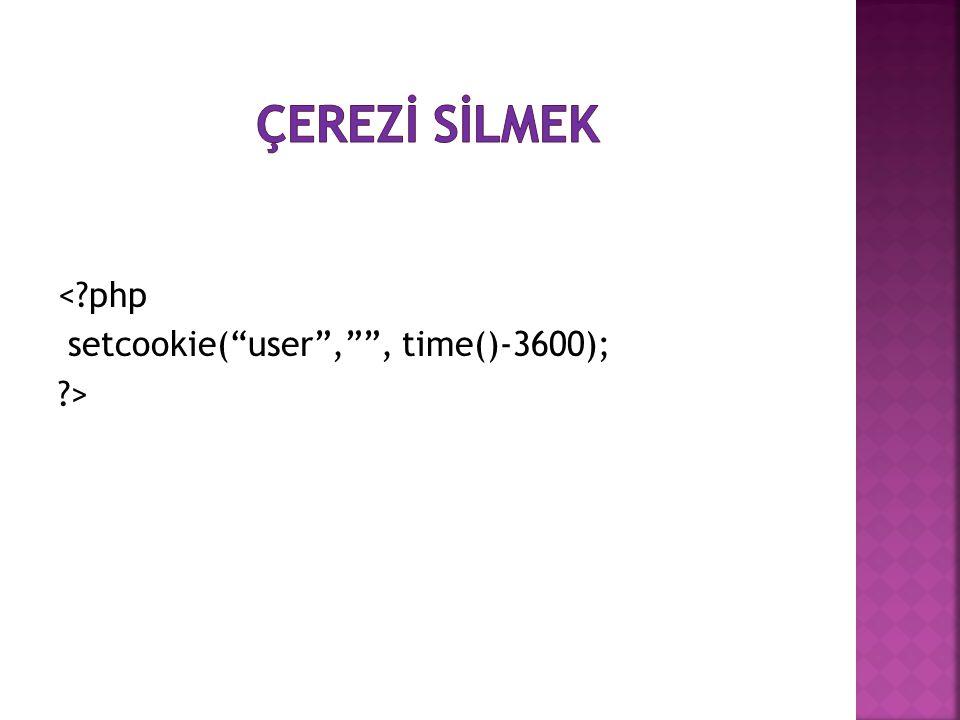 ÇEREZİ SİLMEK < php setcookie( user , , time()-3600); >