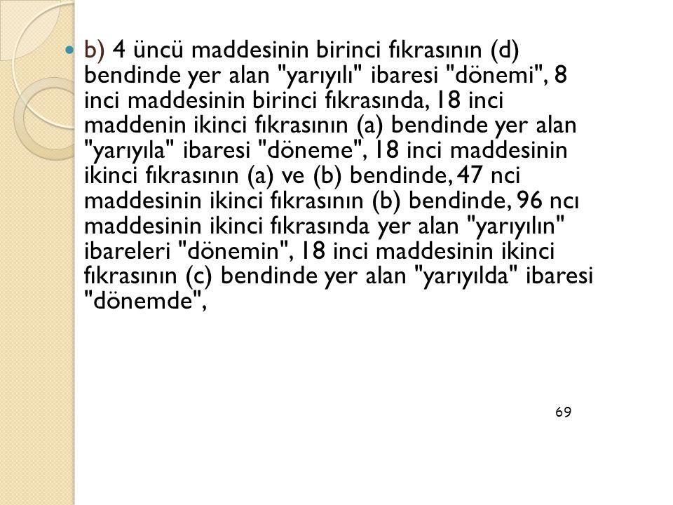b) 4 üncü maddesinin birinci fıkrasının (d) bendinde yer alan yarıyılı ibaresi dönemi , 8 inci maddesinin birinci fıkrasında, 18 inci maddenin ikinci fıkrasının (a) bendinde yer alan yarıyıla ibaresi döneme , 18 inci maddesinin ikinci fıkrasının (a) ve (b) bendinde, 47 nci maddesinin ikinci fıkrasının (b) bendinde, 96 ncı maddesinin ikinci fıkrasında yer alan yarıyılın ibareleri dönemin , 18 inci maddesinin ikinci fıkrasının (c) bendinde yer alan yarıyılda ibaresi dönemde ,