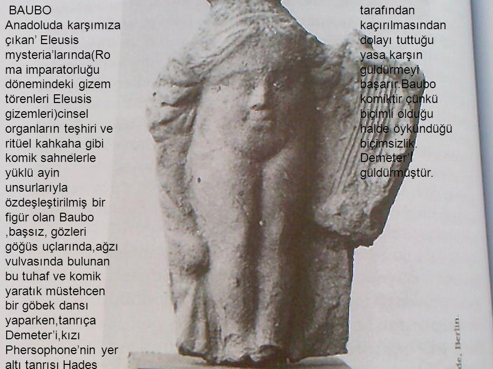 BAUBO Anadoluda karşımıza çıkan' Eleusis mysteria'larında(Roma imparatorluğu dönemindeki gizem törenleri Eleusis gizemleri)cinsel organların teşhiri ve ritüel kahkaha gibi komik sahnelerle yüklü ayin unsurlarıyla özdeşleştirilmiş bir figür olan Baubo ,başsız, gözleri göğüs uçlarında,ağzı vulvasında bulunan bu tuhaf ve komik yaratık müstehcen bir göbek dansı yaparken,tanrıça Demeter'i,kızı Phersophone'nin yer altı tanrısı Hades tarafından kaçırılmasından dolayı tuttuğu yasa karşın güldürmeyi başarır.