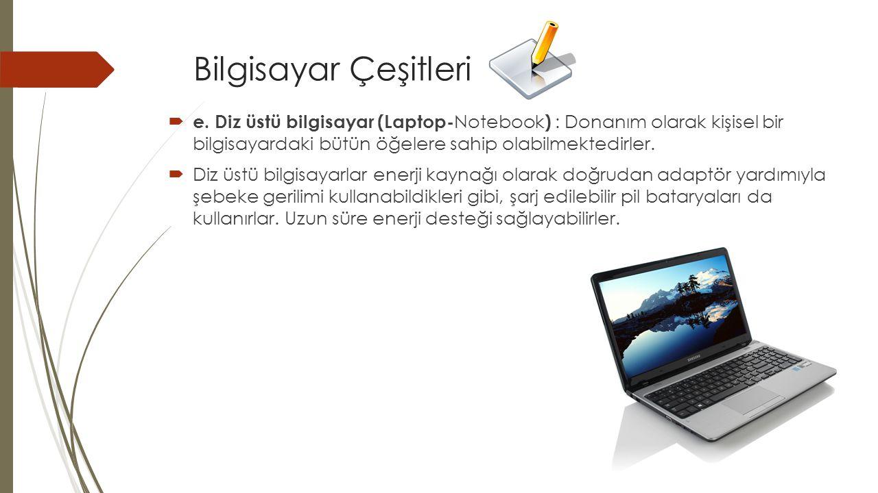 Bilgisayar Çeşitleri e. Diz üstü bilgisayar (Laptop-Notebook) : Donanım olarak kişisel bir bilgisayardaki bütün öğelere sahip olabilmektedirler.