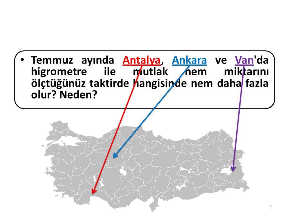 Temmuz ayında Antalya, Ankara ve Van da higrometre ile mutlak nem miktarını ölçtüğünüz taktirde hangisinde nem daha fazla olur.