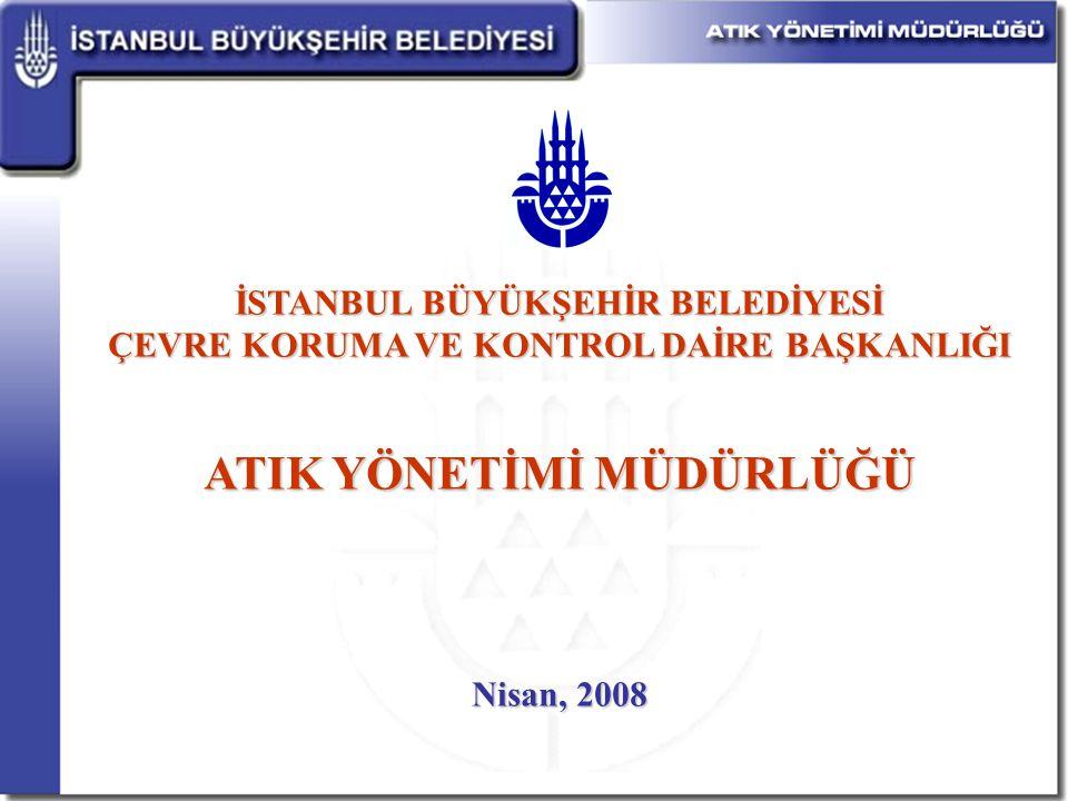 İSTANBUL BÜYÜKŞEHİR BELEDİYESİ ÇEVRE KORUMA VE KONTROL DAİRE BAŞKANLIĞI ATIK YÖNETİMİ MÜDÜRLÜĞÜ Nisan, 2008