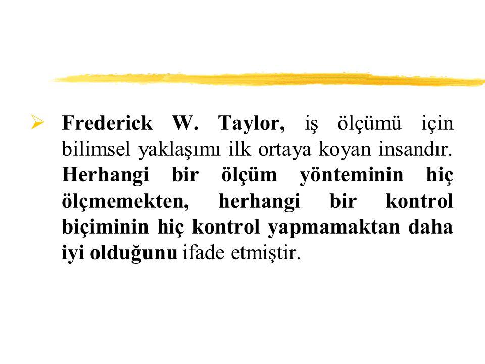 Frederick W. Taylor, iş ölçümü için bilimsel yaklaşımı ilk ortaya koyan insandır.