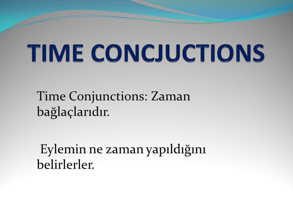 TIME CONCJUCTIONS Time Conjunctions: Zaman bağlaçlarıdır.