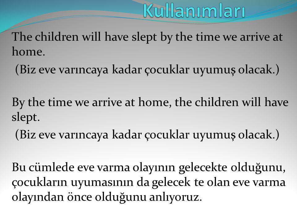 Kullanımları The children will have slept by the time we arrive at home. (Biz eve varıncaya kadar çocuklar uyumuş olacak.)
