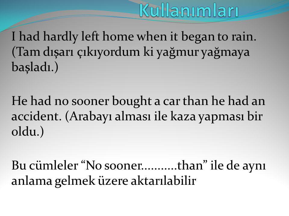 Kullanımları I had hardly left home when it began to rain. (Tam dışarı çıkıyordum ki yağmur yağmaya başladı.)