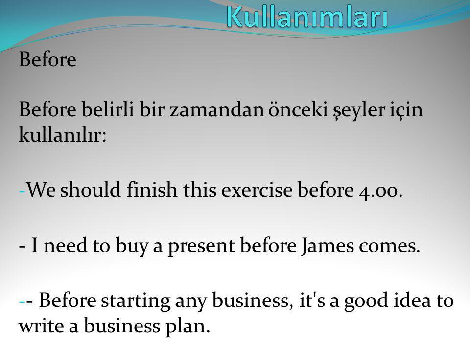 Kullanımları Before Before belirli bir zamandan önceki şeyler için kullanılır: We should finish this exercise before 4.00.