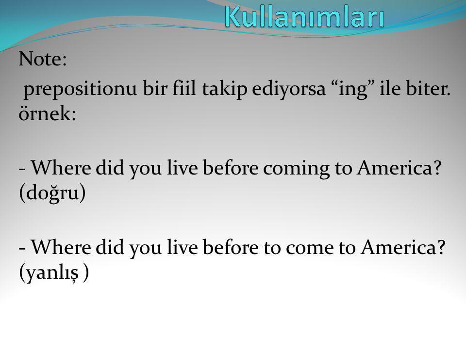 Kullanımları Note: prepositionu bir fiil takip ediyorsa ing ile biter. örnek: - Where did you live before coming to America (doğru)