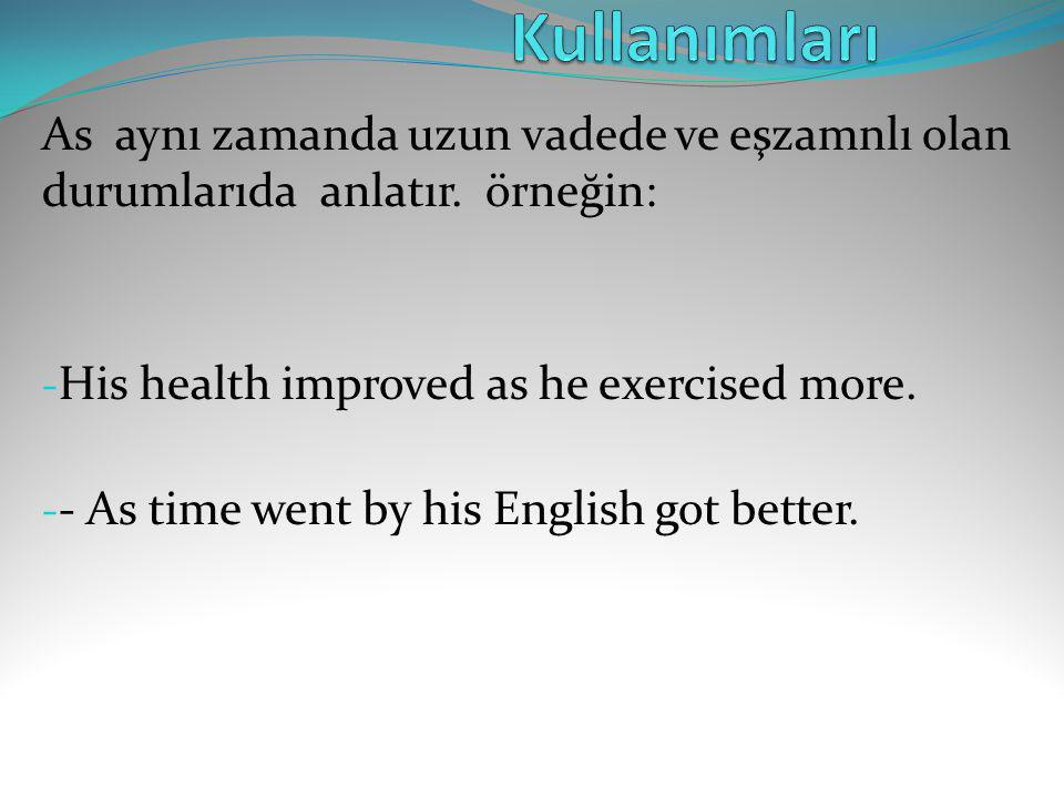 Kullanımları As aynı zamanda uzun vadede ve eşzamnlı olan durumlarıda anlatır. örneğin: His health improved as he exercised more.