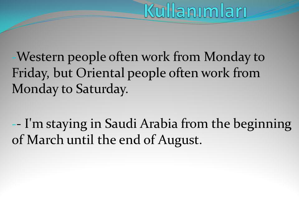 Kullanımları Western people often work from Monday to Friday, but Oriental people often work from Monday to Saturday.