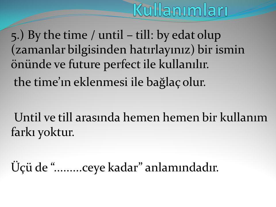 Kullanımları 5.) By the time / until – till: by edat olup (zamanlar bilgisinden hatırlayınız) bir ismin önünde ve future perfect ile kullanılır.