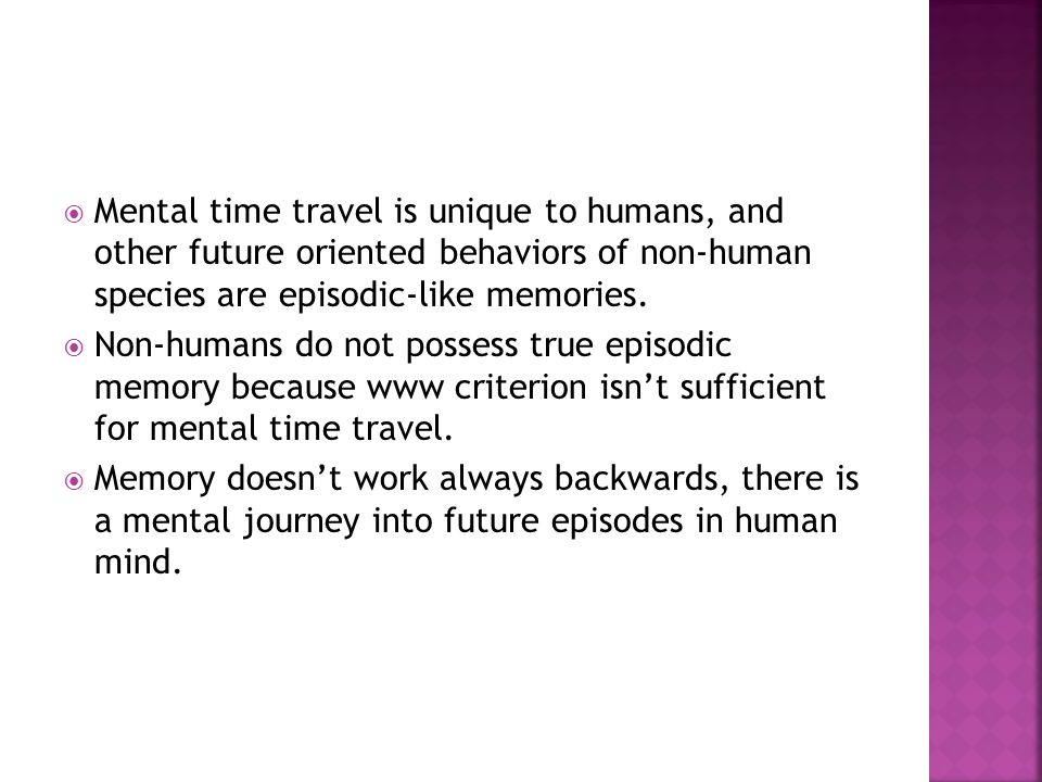 * 16/07/96. Mental time travel is unique to humans, and other future oriented behaviors of non-human species are episodic-like memories.