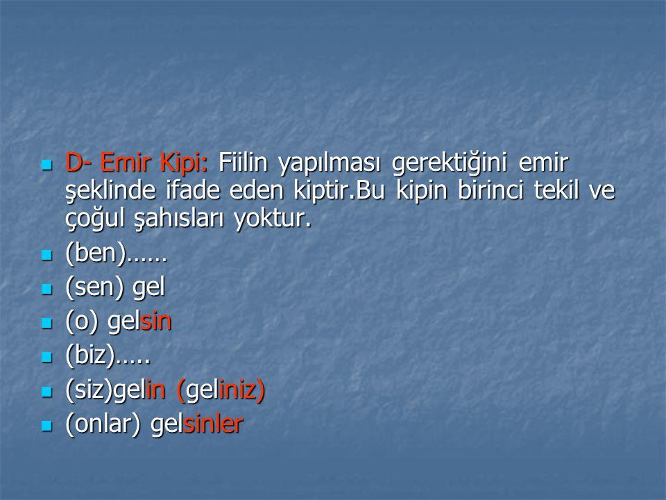 D- Emir Kipi: Fiilin yapılması gerektiğini emir şeklinde ifade eden kiptir.Bu kipin birinci tekil ve çoğul şahısları yoktur.