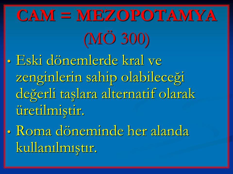 CAM = MEZOPOTAMYA (MÖ 300) Eski dönemlerde kral ve zenginlerin sahip olabileceği değerli taşlara alternatif olarak üretilmiştir.
