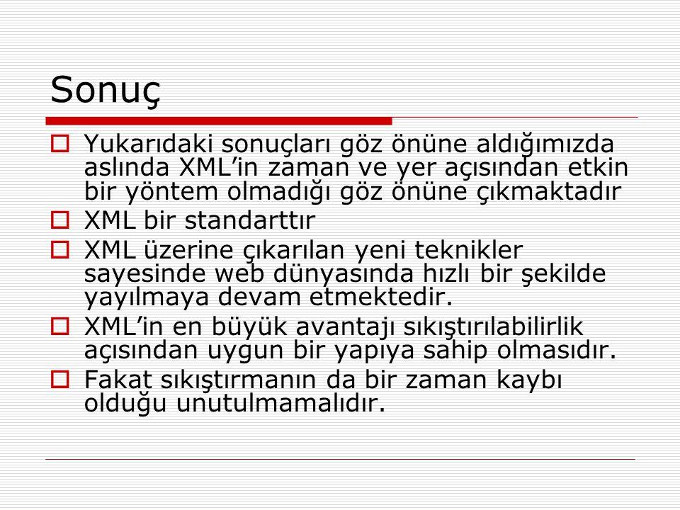 Sonuç Yukarıdaki sonuçları göz önüne aldığımızda aslında XML'in zaman ve yer açısından etkin bir yöntem olmadığı göz önüne çıkmaktadır.