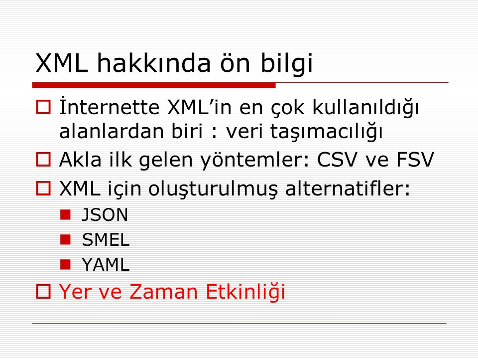 XML hakkında ön bilgi İnternette XML'in en çok kullanıldığı alanlardan biri : veri taşımacılığı. Akla ilk gelen yöntemler: CSV ve FSV.