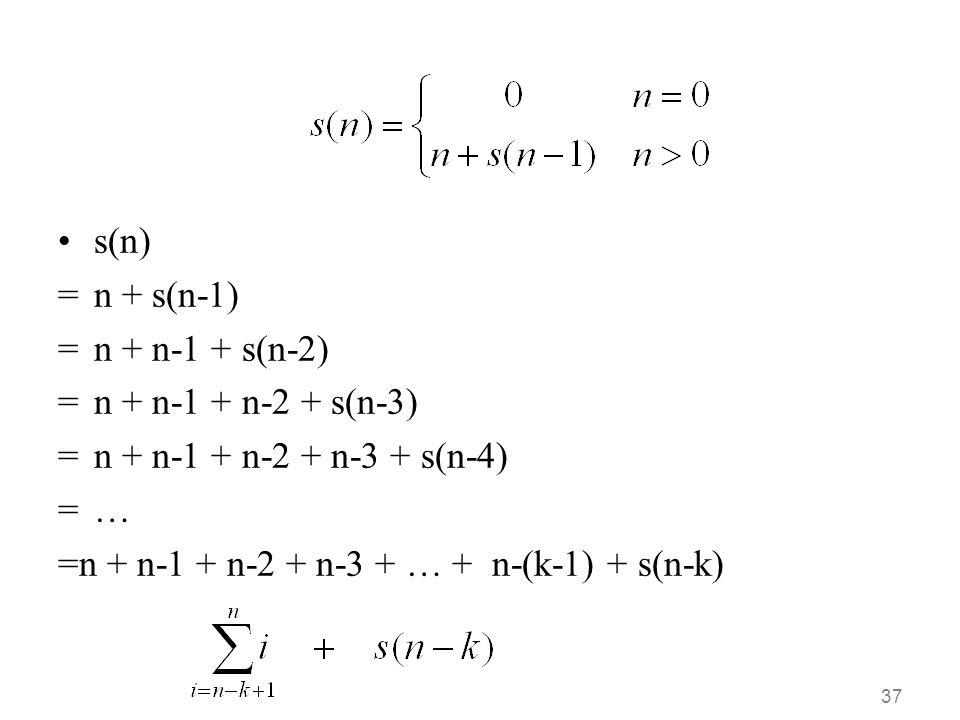 s(n) = n + s(n-1) = n + n-1 + s(n-2) = n + n-1 + n-2 + s(n-3) = n + n-1 + n-2 + n-3 + s(n-4) = …