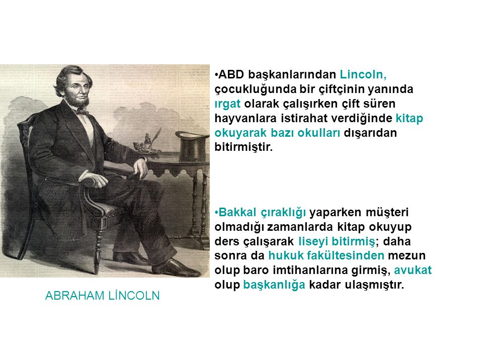 ABD başkanlarından Lincoln, çocukluğunda bir çiftçinin yanında ırgat olarak çalışırken çift süren hayvanlara istirahat verdiğinde kitap okuyarak bazı okulları dışarıdan bitirmiştir.