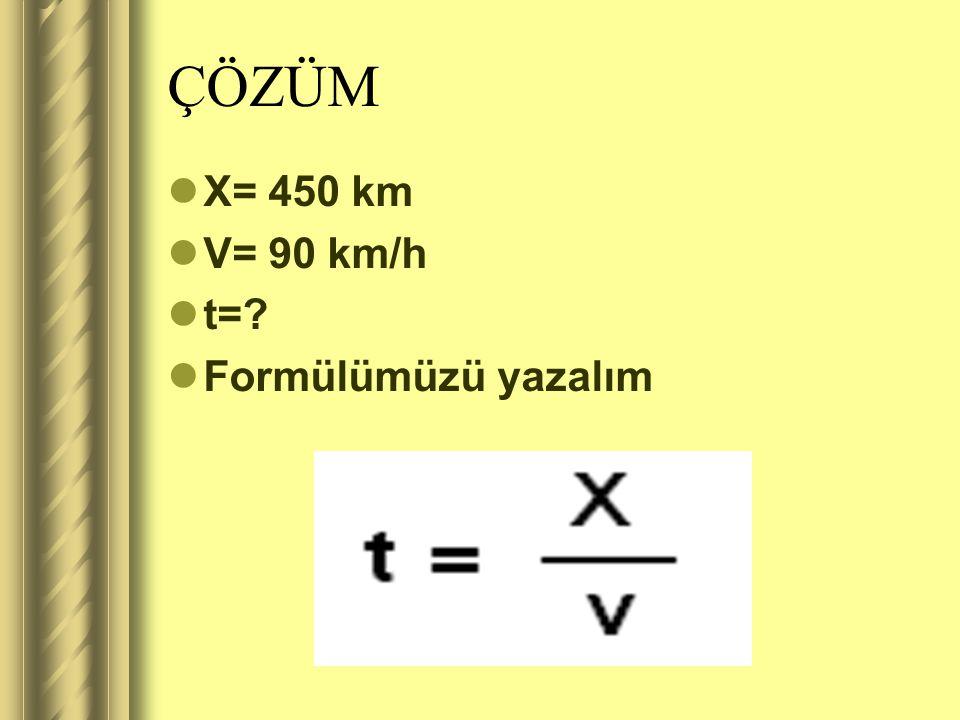 ÇÖZÜM X= 450 km V= 90 km/h t= Formülümüzü yazalım