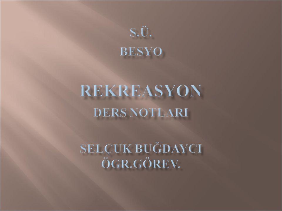 S.Ü. BESYO REKREASYON DERS NOTLARI Selçuk BUĞDAYCI ögr.görev.