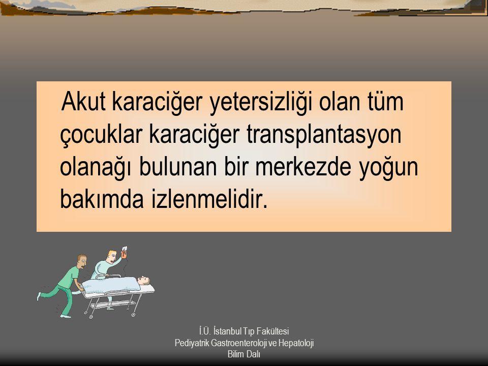 Akut karaciğer yetersizliği olan tüm çocuklar karaciğer transplantasyon olanağı bulunan bir merkezde yoğun bakımda izlenmelidir.