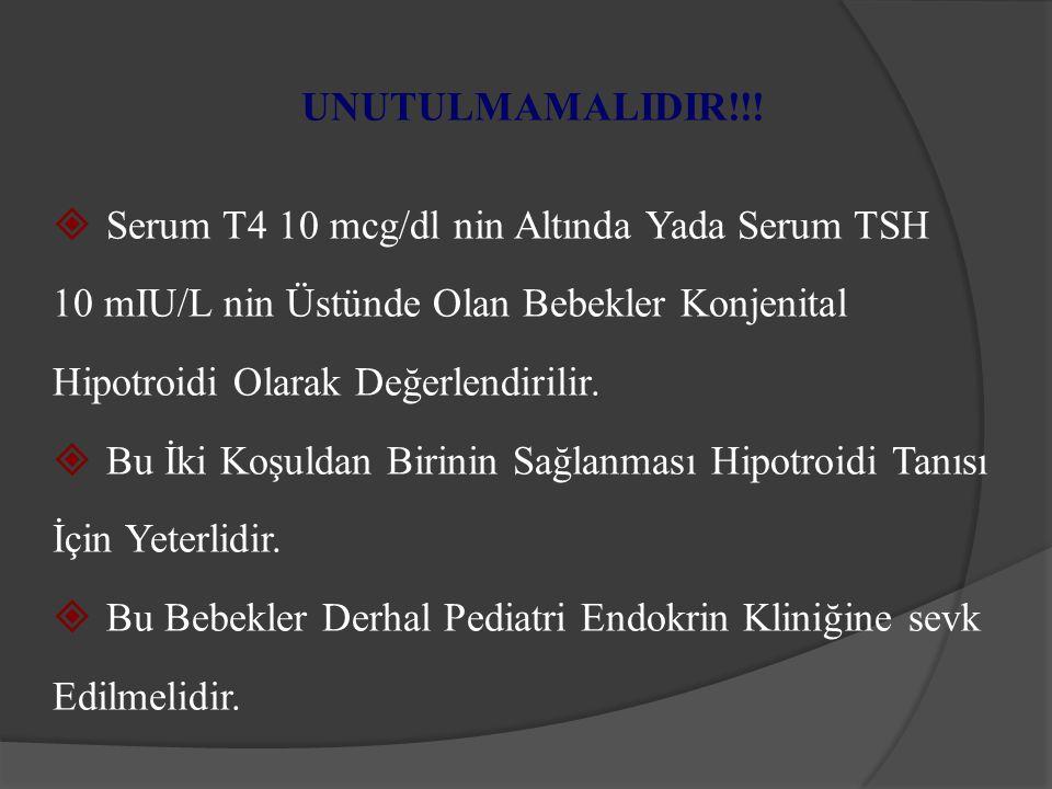 UNUTULMAMALIDIR!!! Serum T4 10 mcg/dl nin Altında Yada Serum TSH. 10 mIU/L nin Üstünde Olan Bebekler Konjenital.