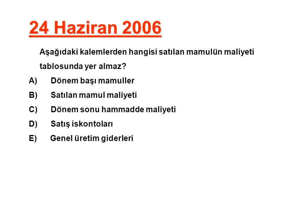 24 Haziran 2006 Aşağıdaki kalemlerden hangisi satılan mamulün maliyeti tablosunda yer almaz A) Dönem başı mamuller.
