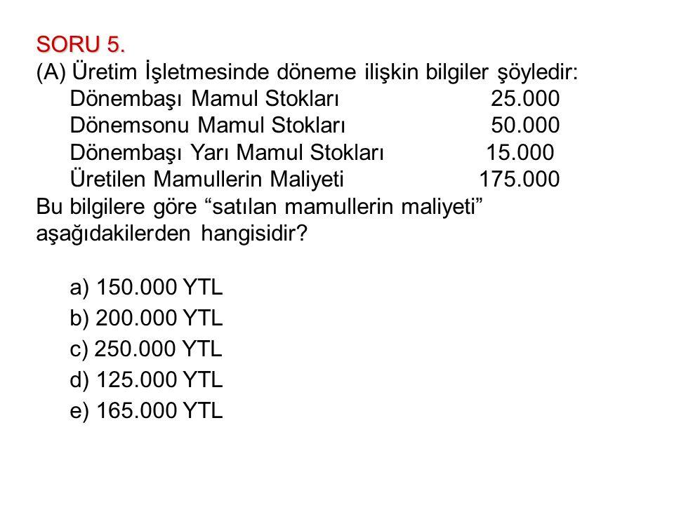 SORU 5. (A) Üretim İşletmesinde döneme ilişkin bilgiler şöyledir: Dönembaşı Mamul Stokları 25.000.