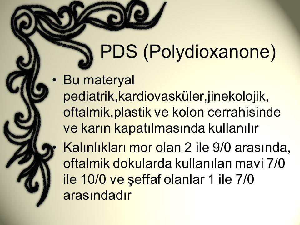 PDS (Polydioxanone) Bu materyal pediatrik,kardiovasküler,jinekolojik, oftalmik,plastik ve kolon cerrahisinde ve karın kapatılmasında kullanılır.