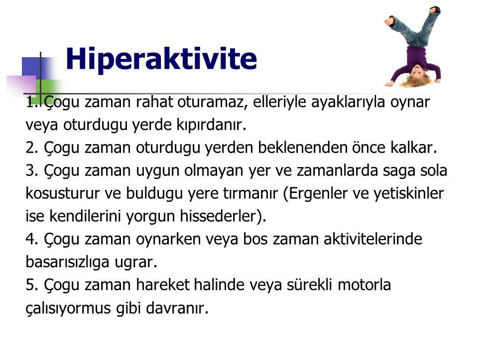 Hiperaktivite 1. Çogu zaman rahat oturamaz, elleriyle ayaklarıyla oynar. veya oturdugu yerde kıpırdanır.