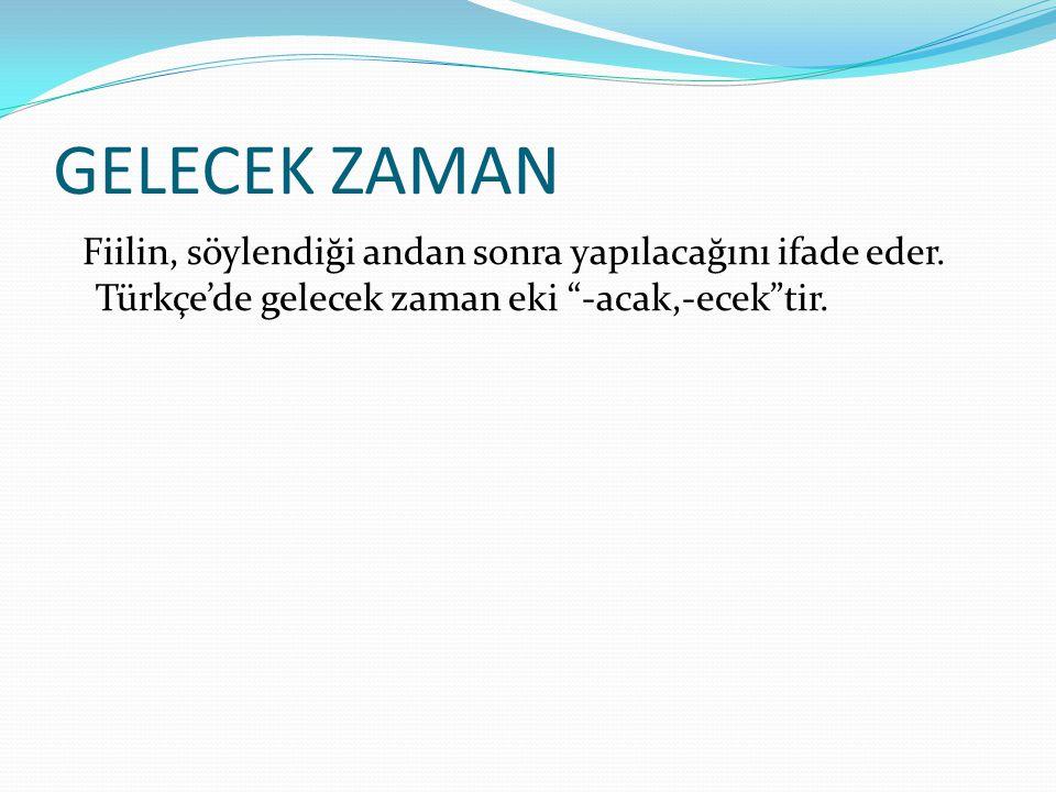 GELECEK ZAMAN Fiilin, söylendiği andan sonra yapılacağını ifade eder.