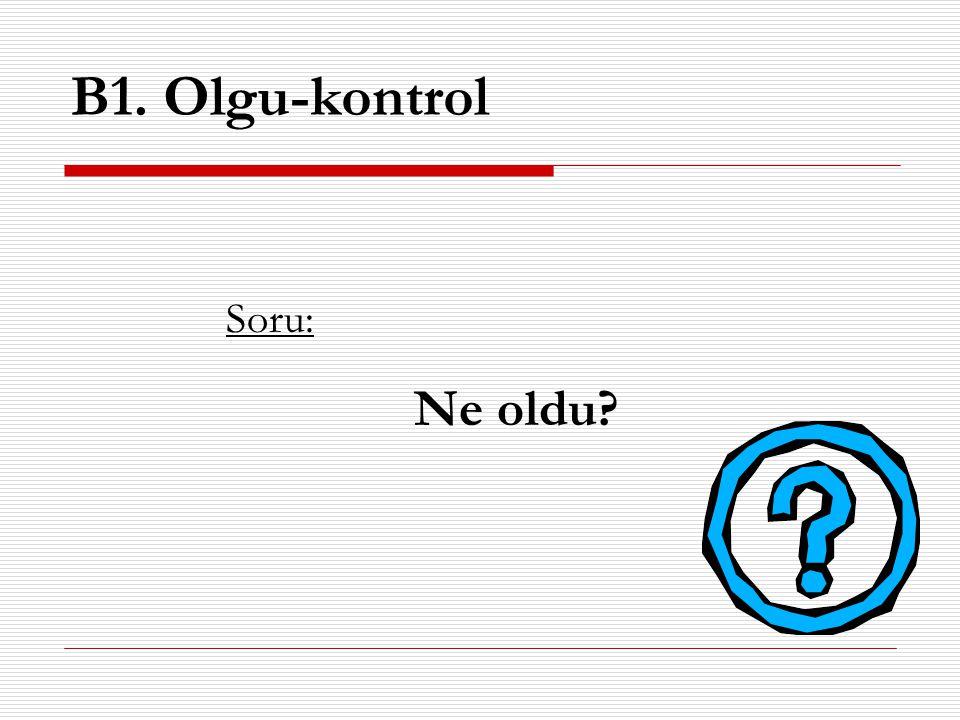 B1. Olgu-kontrol Ne oldu Soru: