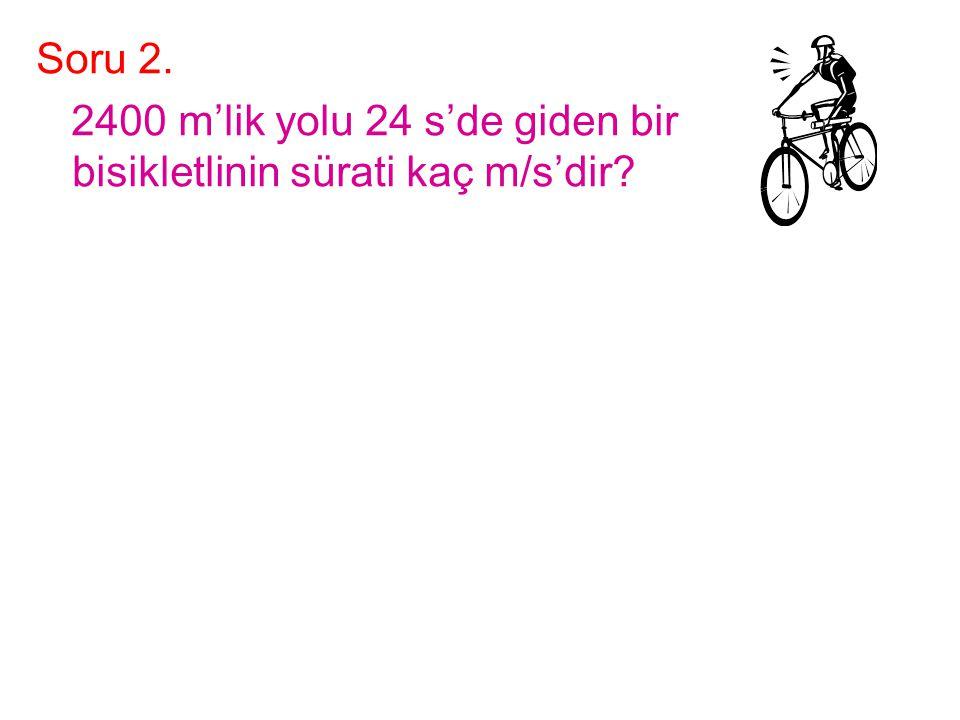 Soru 2. 2400 m'lik yolu 24 s'de giden bir bisikletlinin sürati kaç m/s'dir