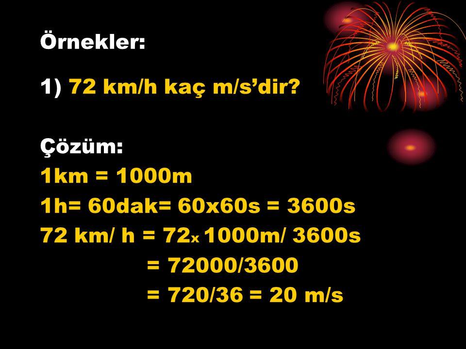 Örnekler: 1) 72 km/h kaç m/s'dir Çözüm: 1km = 1000m. 1h= 60dak= 60x60s = 3600s. 72 km/ h = 72x 1000m/ 3600s.