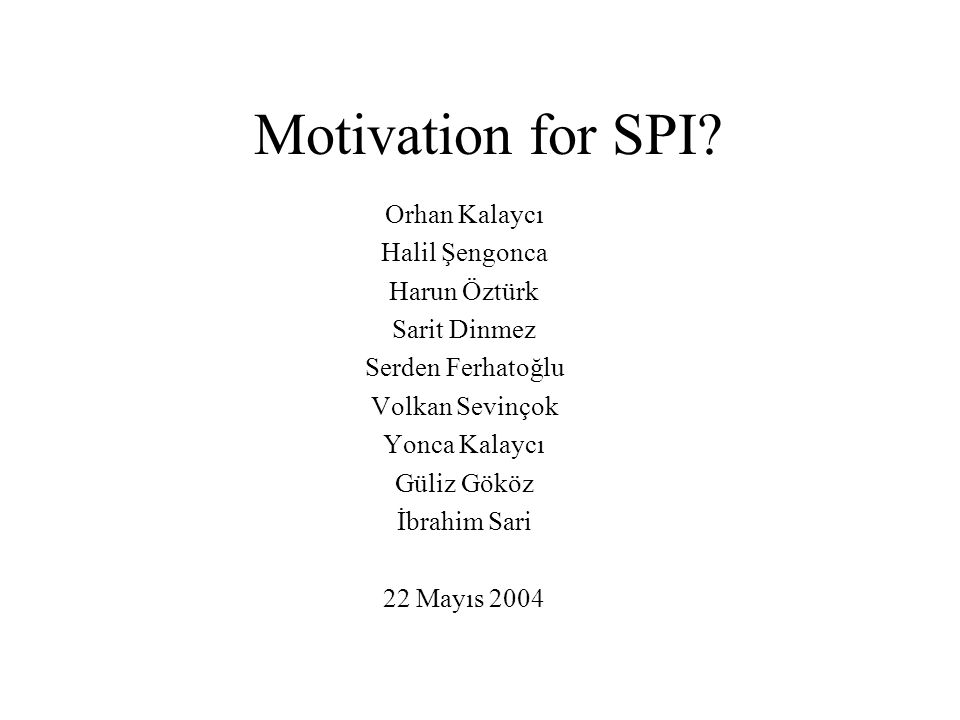 Motivation for SPI Orhan Kalaycı Halil Şengonca Harun Öztürk