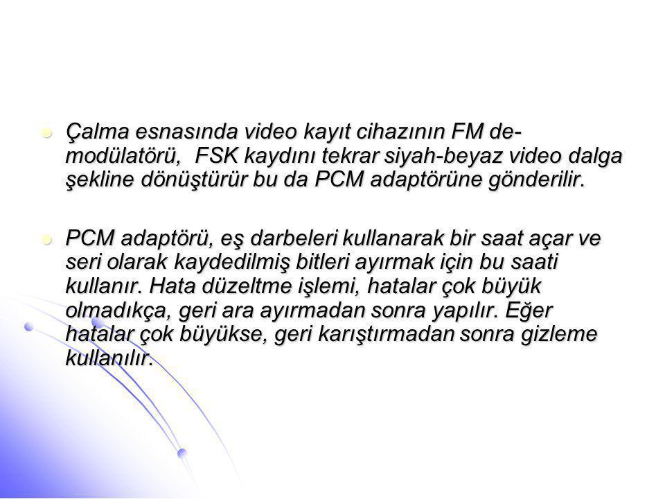 Çalma esnasında video kayıt cihazının FM de-modülatörü, FSK kaydını tekrar siyah-beyaz video dalga şekline dönüştürür bu da PCM adaptörüne gönderilir.