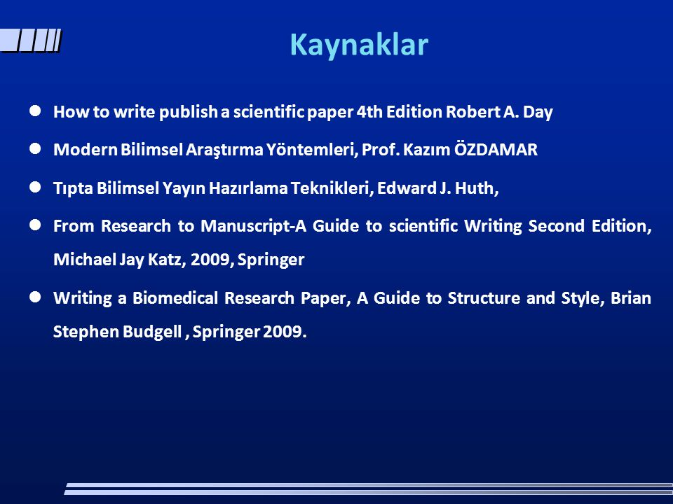 Kaynaklar How to write publish a scientific paper 4th Edition Robert A. Day. Modern Bilimsel Araştırma Yöntemleri, Prof. Kazım ÖZDAMAR.