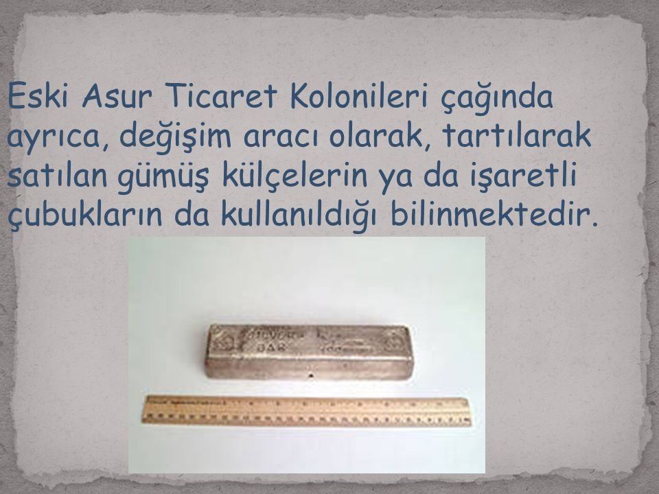 Eski Asur Ticaret Kolonileri çağında ayrıca, değişim aracı olarak, tartılarak satılan gümüş külçelerin ya da işaretli çubukların da kullanıldığı bilinmektedir.