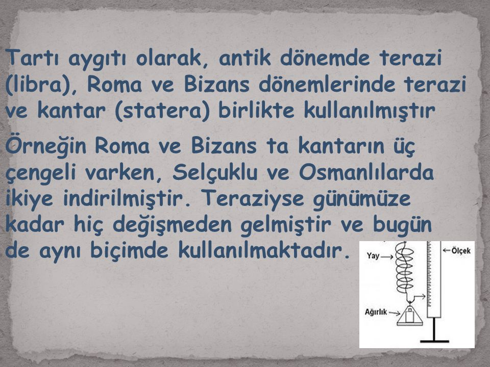 Tartı aygıtı olarak, antik dönemde terazi (libra), Roma ve Bizans dönemlerinde terazi ve kantar (statera) birlikte kullanılmıştır