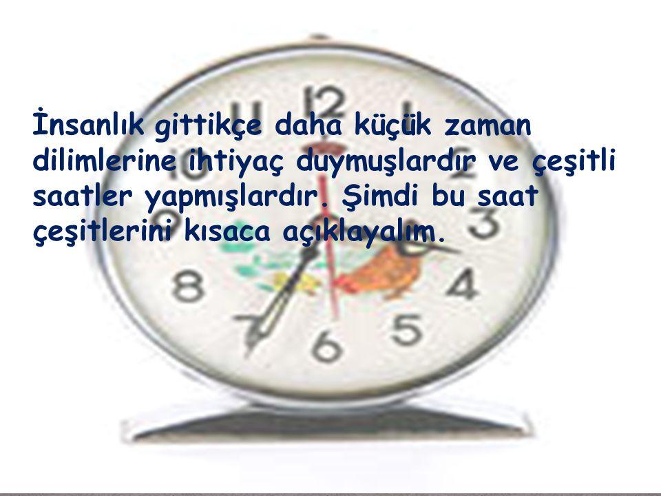 İnsanlık gittikçe daha küçük zaman dilimlerine ihtiyaç duymuşlardır ve çeşitli saatler yapmışlardır.