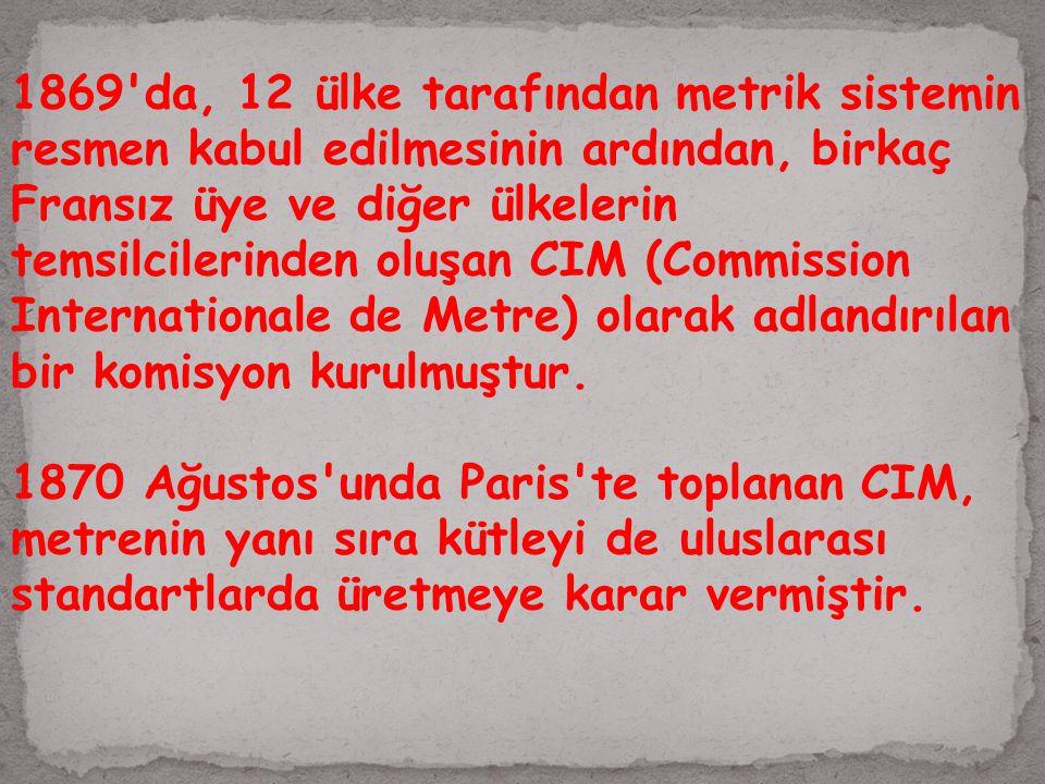 1869 da, 12 ülke tarafından metrik sistemin resmen kabul edilmesinin ardından, birkaç Fransız üye ve diğer ülkelerin temsilcilerinden oluşan CIM (Commission Internationale de Metre) olarak adlandırılan bir komisyon kurulmuştur.