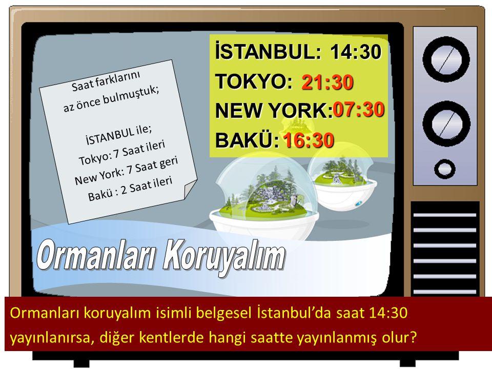 Ormanları Koruyalım İSTANBUL: 14:30 TOKYO: NEW YORK: 21:30 BAKÜ: 07:30