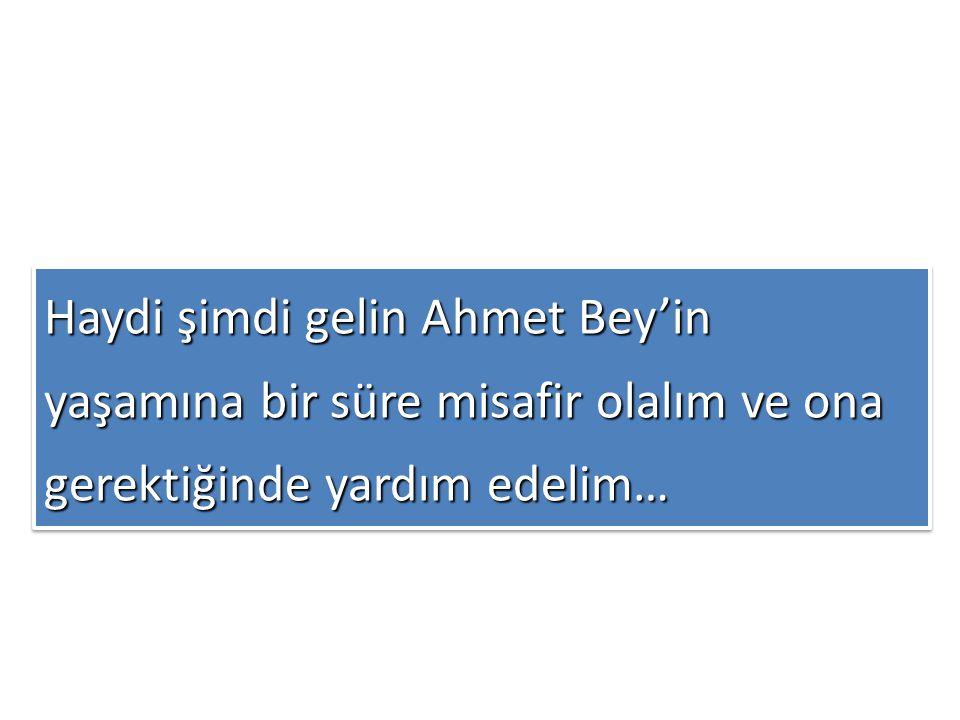 Haydi şimdi gelin Ahmet Bey'in yaşamına bir süre misafir olalım ve ona gerektiğinde yardım edelim…