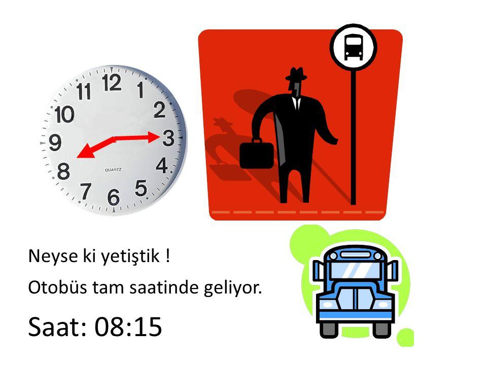 Neyse ki yetiştik ! Otobüs tam saatinde geliyor. Saat: 08:15