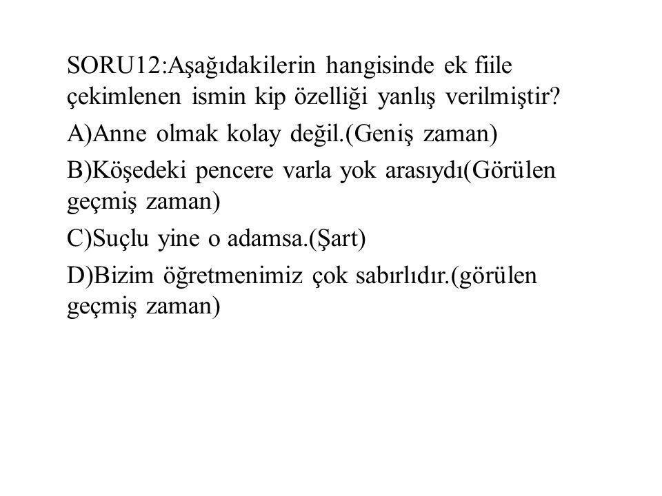SORU12:Aşağıdakilerin hangisinde ek fiile çekimlenen ismin kip özelliği yanlış verilmiştir