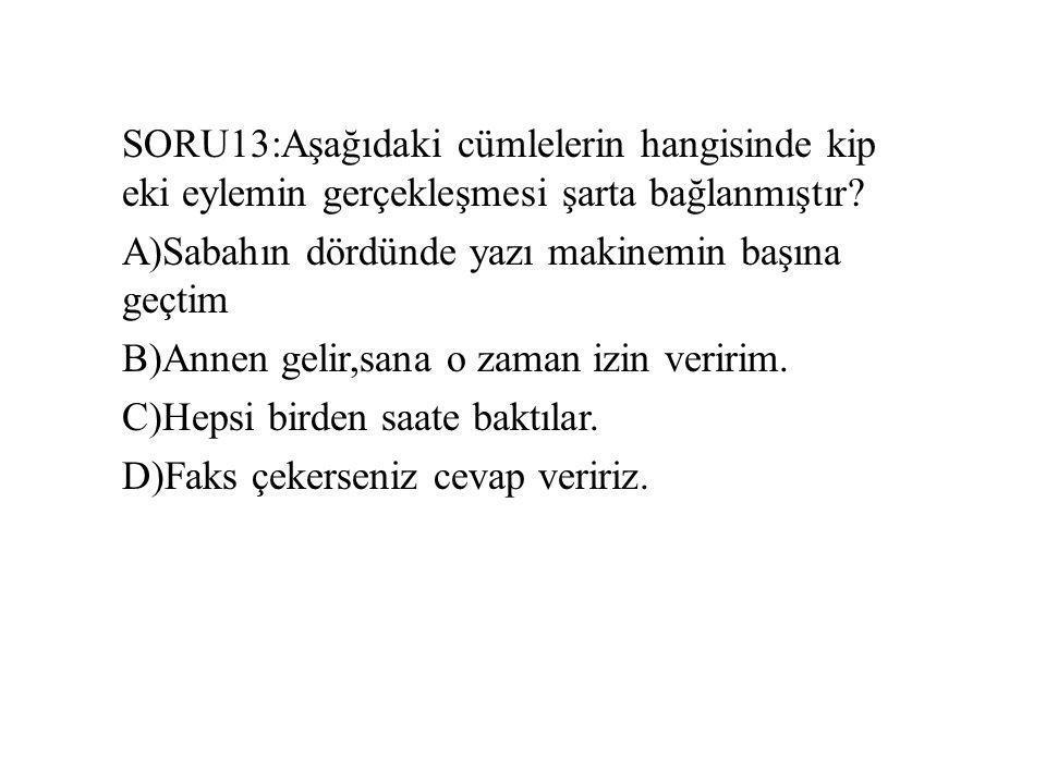SORU13:Aşağıdaki cümlelerin hangisinde kip eki eylemin gerçekleşmesi şarta bağlanmıştır