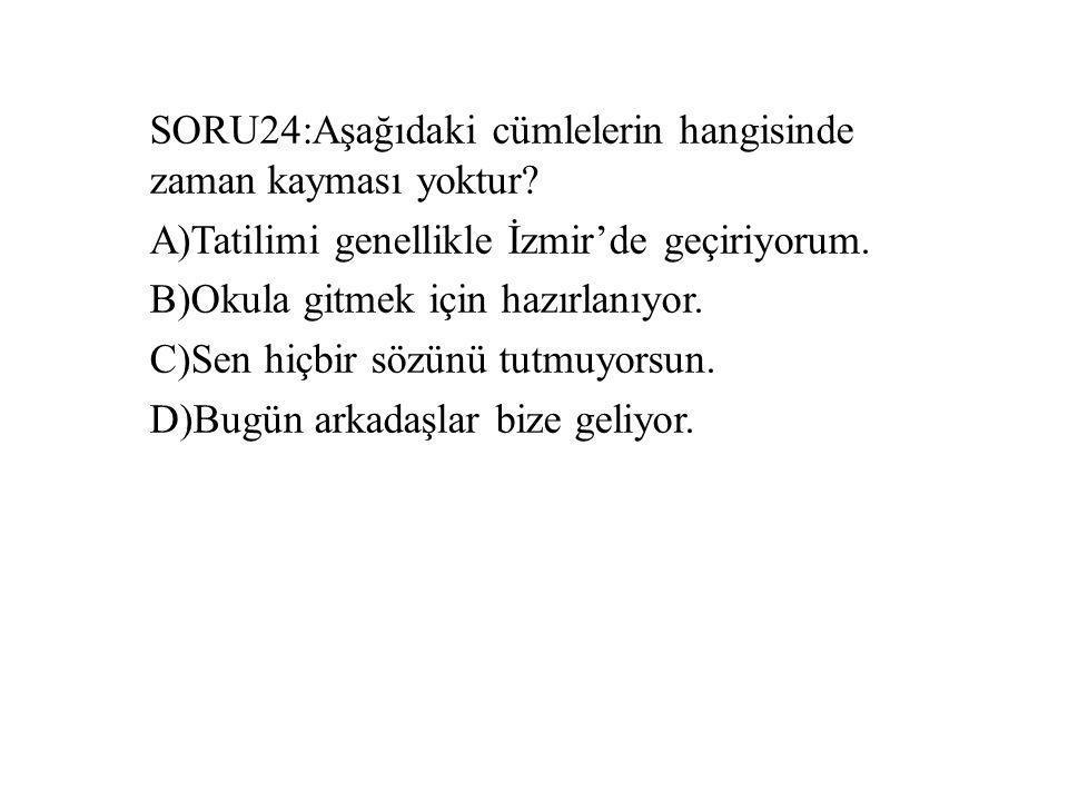 SORU24:Aşağıdaki cümlelerin hangisinde zaman kayması yoktur
