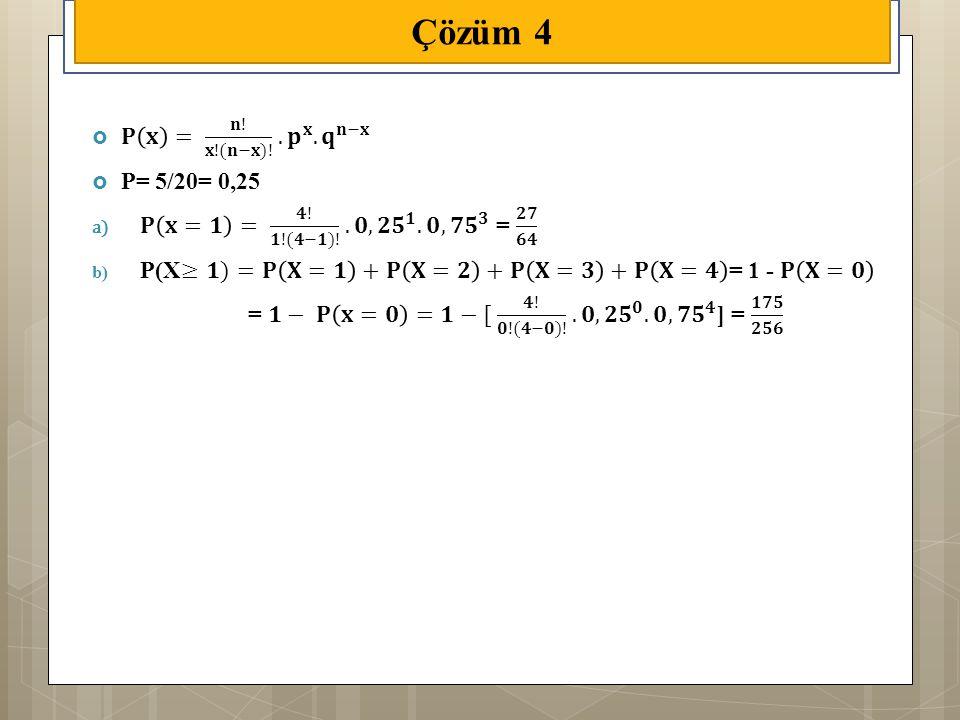 Çözüm 4 𝐏 𝐱 = 𝐧! 𝐱!(𝐧−𝐱)! . 𝐩 𝐱 . 𝐪 𝐧−𝐱 P= 5/20= 0,25