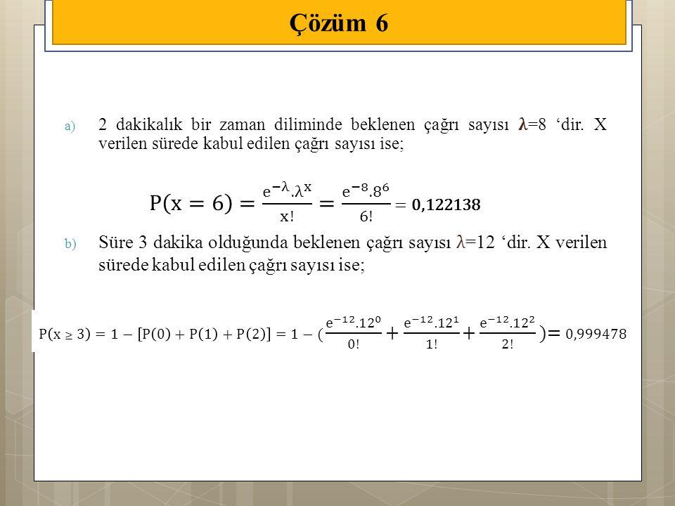Çözüm 6 2 dakikalık bir zaman diliminde beklenen çağrı sayısı 𝛌=8 'dir. X verilen sürede kabul edilen çağrı sayısı ise;