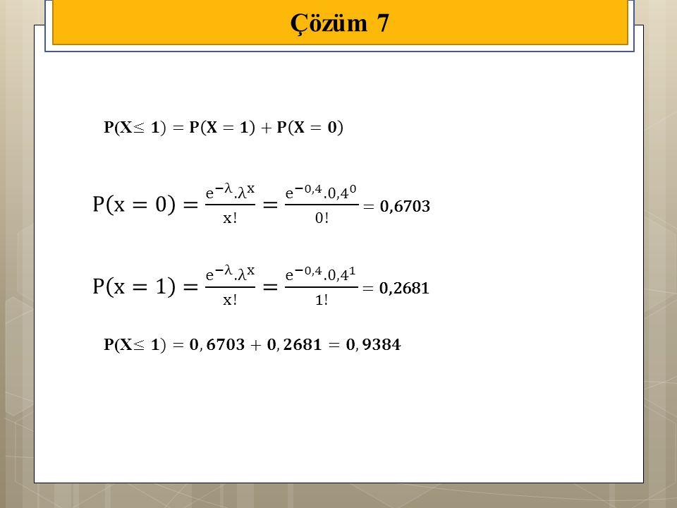 Çözüm 7 P x=1 = e −λ . λ x x! = e −0,4 . 0,4 1 1! = 0,2681. P x=0 = e −λ . λ x x! = e −0,4 . 0,4 0 0! = 0,6703.